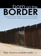Born on the Border, Minutemen Vigilantes, Origins of Arizona�s Anti-Immigrant Movement, and a Call for Increased Civil Disobedience by Ray Ybarra Maldonado. Book publsihed by HISI
